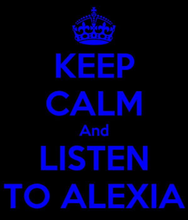 KEEP CALM And LISTEN TO ALEXIA