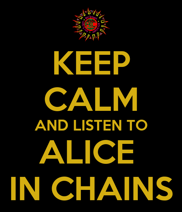 KEEP CALM AND LISTEN TO ALICE  IN CHAINS