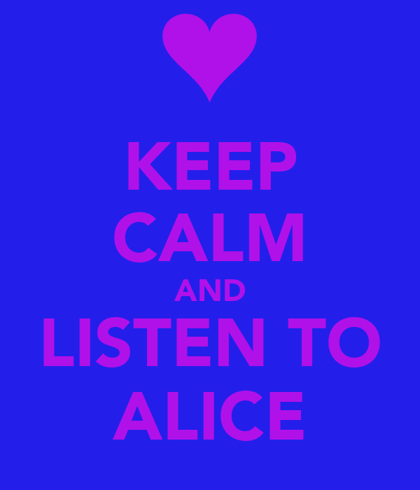 KEEP CALM AND LISTEN TO ALICE