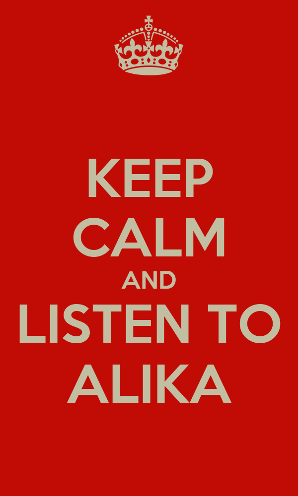 KEEP CALM AND LISTEN TO ALIKA