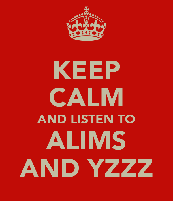 KEEP CALM AND LISTEN TO ALIMS AND YZZZ