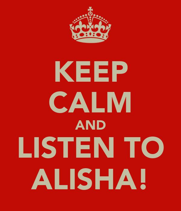 KEEP CALM AND LISTEN TO ALISHA!