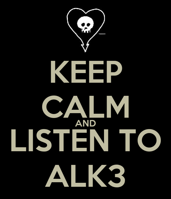 KEEP CALM AND LISTEN TO ALK3