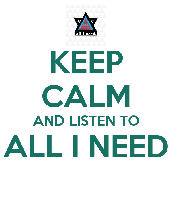 KEEP CALM AND LISTEN TO ALL I NEED