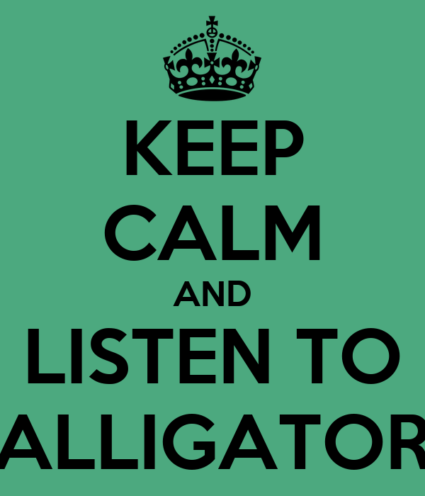 KEEP CALM AND LISTEN TO ALLIGATOR