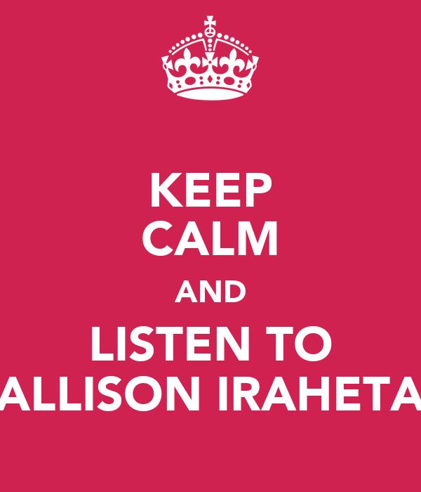 KEEP CALM AND LISTEN TO ALLISON IRAHETA