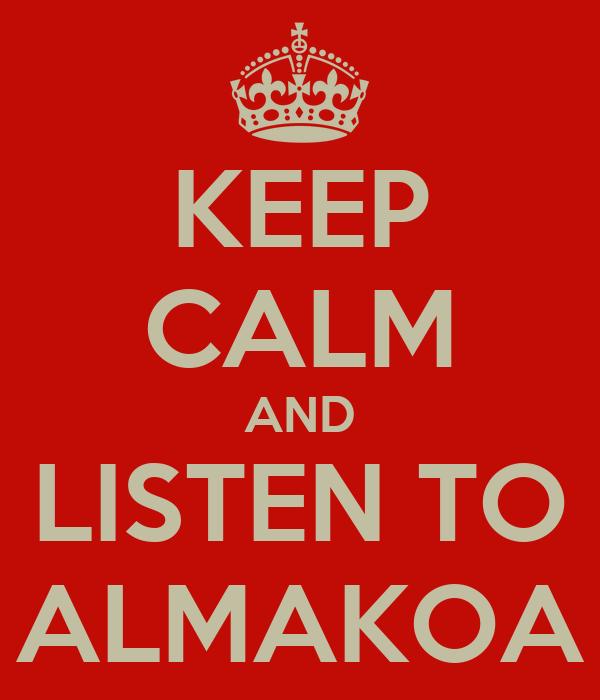 KEEP CALM AND LISTEN TO ALMAKOA