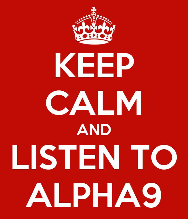 KEEP CALM AND LISTEN TO ALPHA9