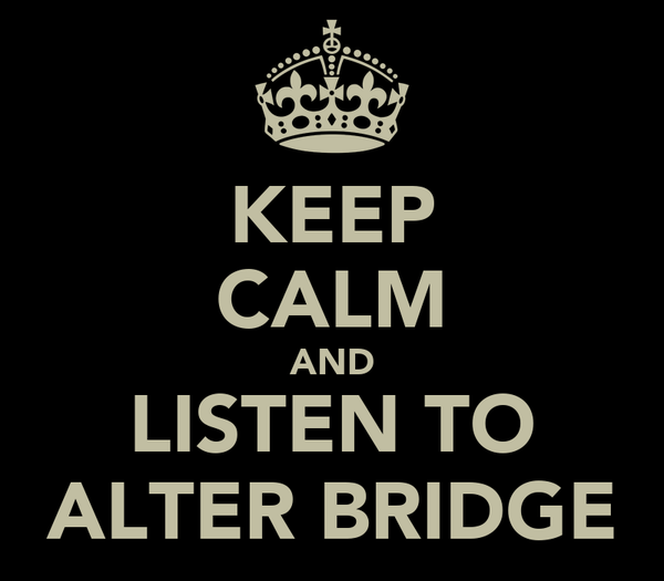 KEEP CALM AND LISTEN TO ALTER BRIDGE