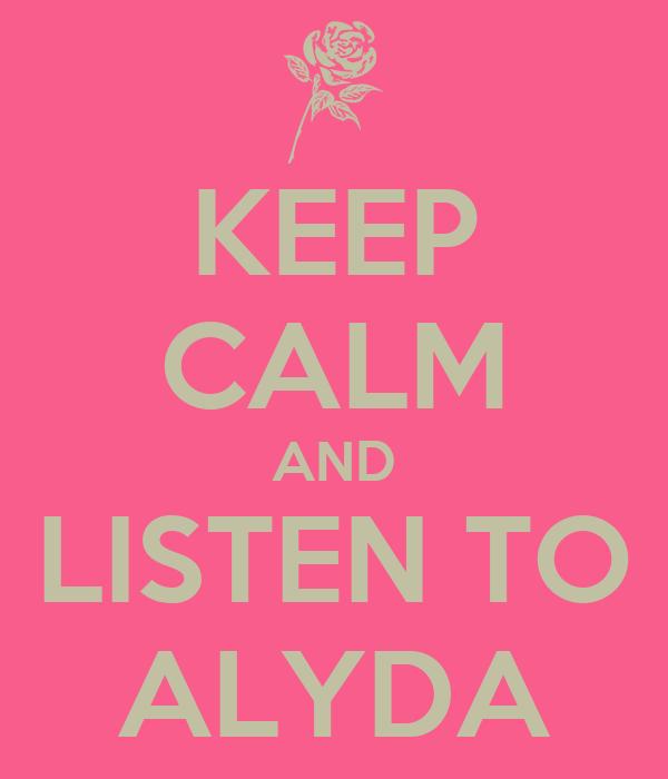 KEEP CALM AND LISTEN TO ALYDA