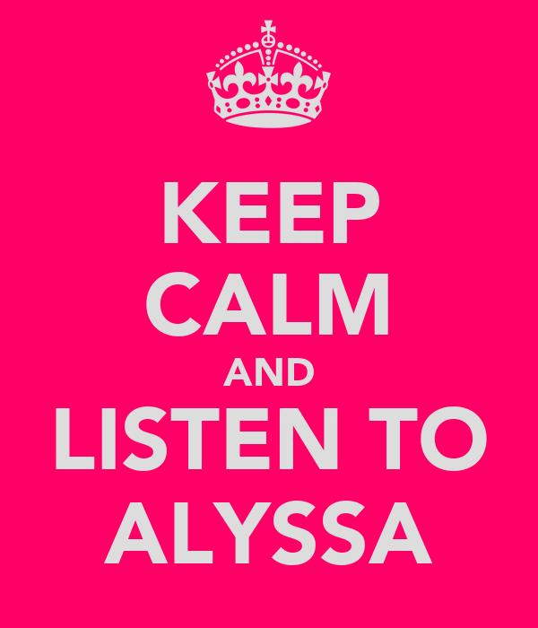 KEEP CALM AND LISTEN TO ALYSSA