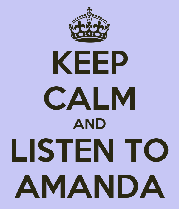 KEEP CALM AND LISTEN TO AMANDA