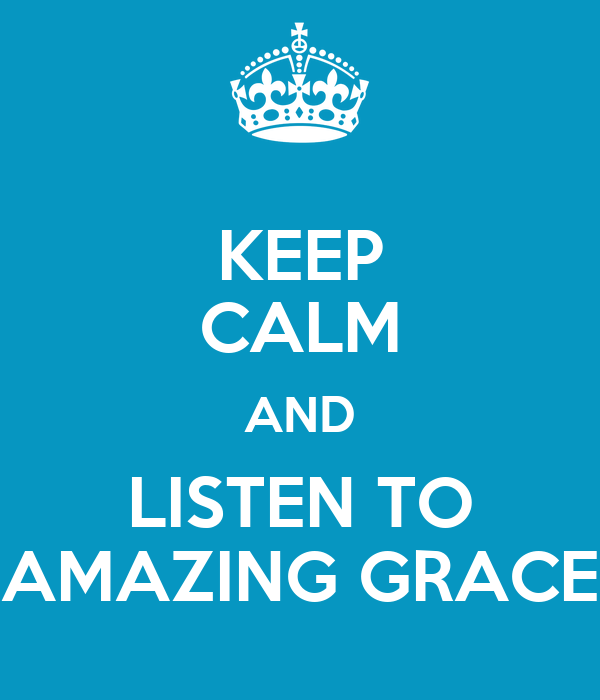 KEEP CALM AND LISTEN TO AMAZING GRACE