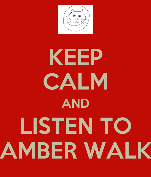 KEEP CALM AND LISTEN TO AMBER WALK