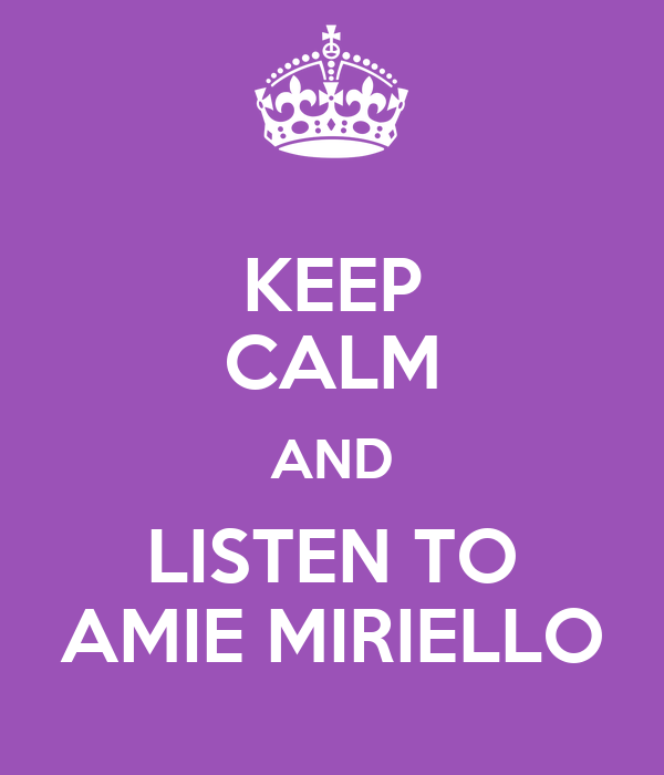 KEEP CALM AND LISTEN TO AMIE MIRIELLO