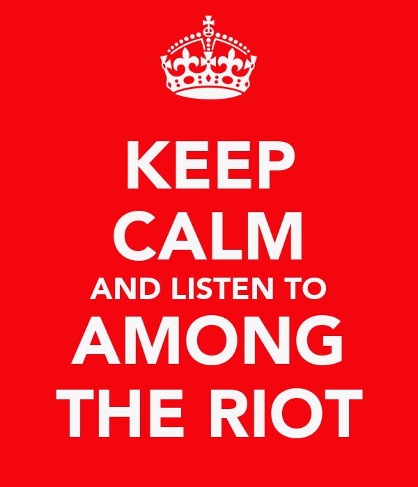 KEEP CALM AND LISTEN TO AMONG THE RIOT