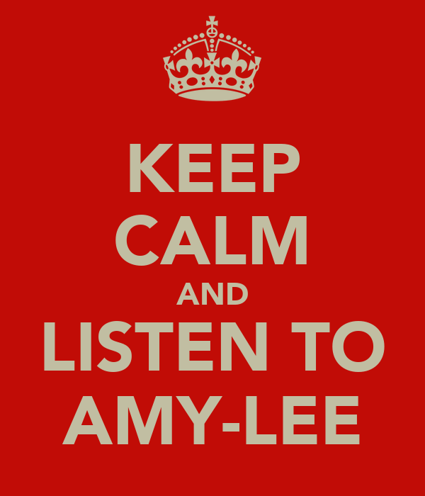 KEEP CALM AND LISTEN TO AMY-LEE