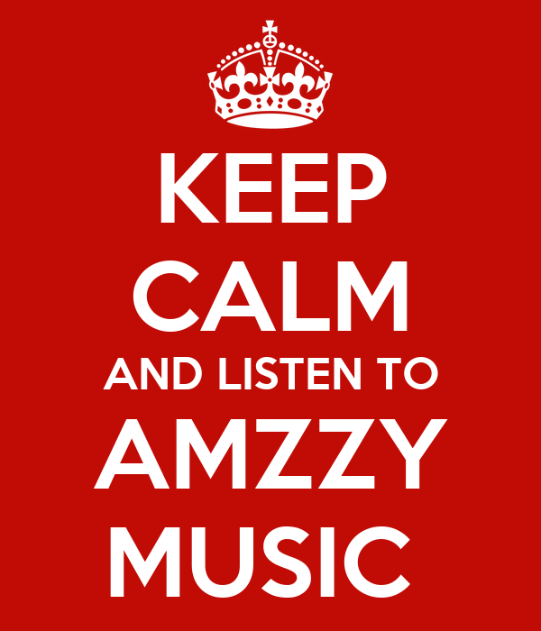 KEEP CALM AND LISTEN TO AMZZY MUSIC