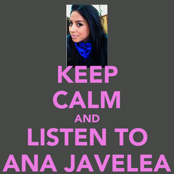 KEEP CALM AND LISTEN TO ANA JAVELEA
