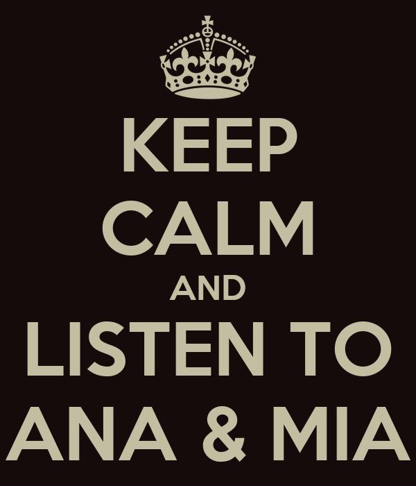 KEEP CALM AND LISTEN TO ANA & MIA