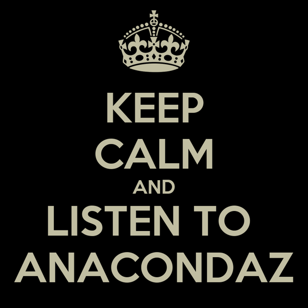 KEEP CALM AND LISTEN TO  ANACONDAZ