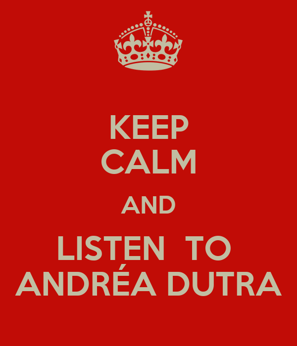 KEEP CALM AND LISTEN  TO  ANDRÉA DUTRA