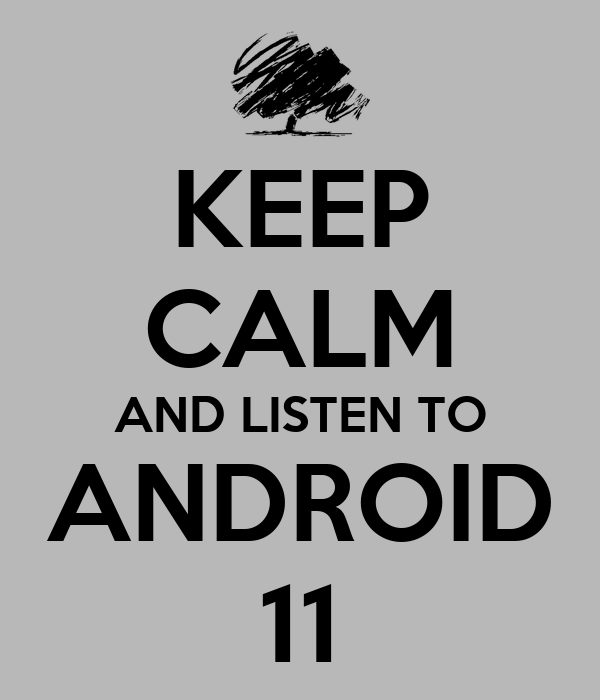 KEEP CALM AND LISTEN TO ANDROID 11