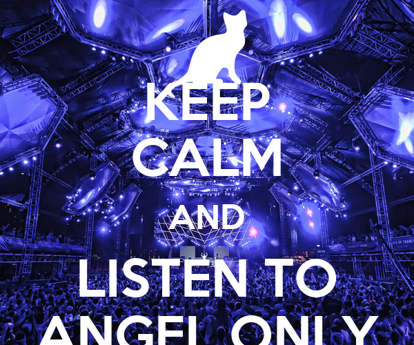 KEEP CALM AND LISTEN TO ANGEL ONLY