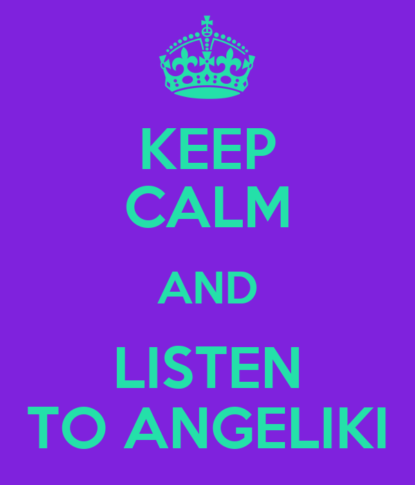 KEEP CALM AND LISTEN TO ANGELIKI