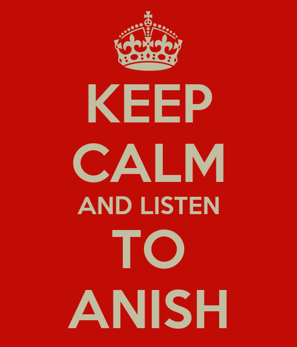 KEEP CALM AND LISTEN TO ANISH