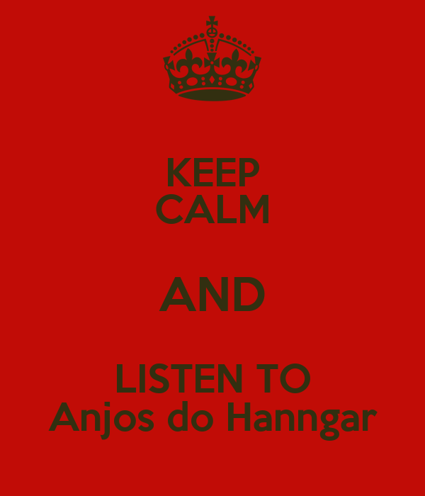 KEEP CALM AND LISTEN TO Anjos do Hanngar
