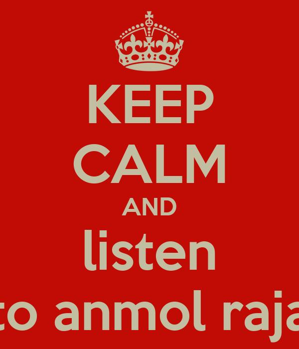 KEEP CALM AND listen to anmol raja