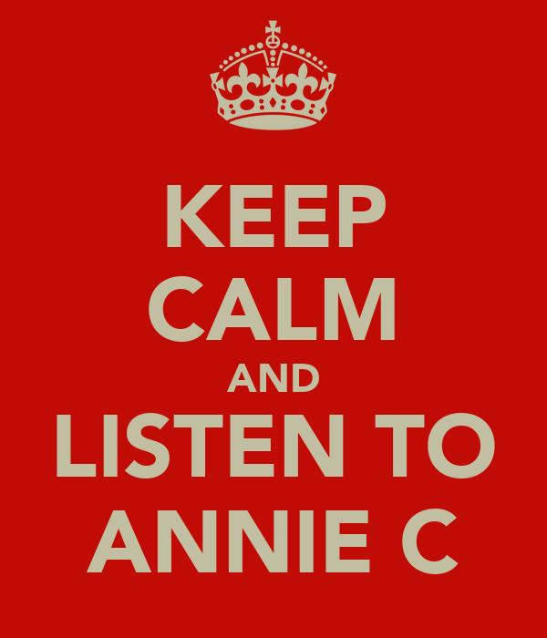 KEEP CALM AND LISTEN TO ANNIE C