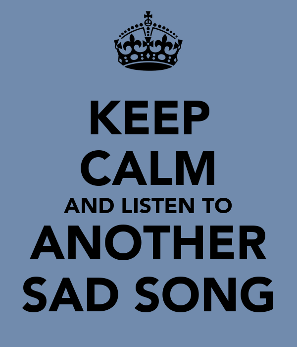 KEEP CALM AND LISTEN TO ANOTHER SAD SONG