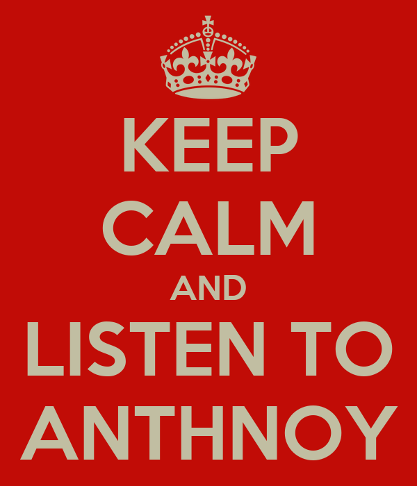 KEEP CALM AND LISTEN TO ANTHNOY