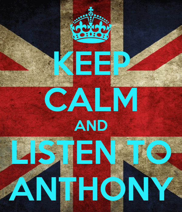 KEEP CALM AND LISTEN TO ANTHONY