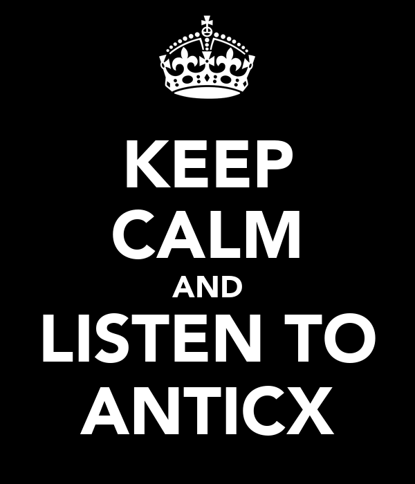 KEEP CALM AND LISTEN TO ANTICX