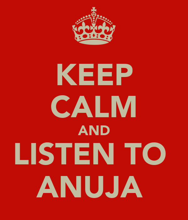 KEEP CALM AND LISTEN TO  ANUJA
