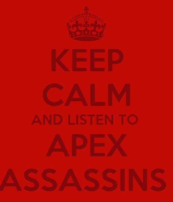 KEEP CALM AND LISTEN TO  APEX ASSASSINS