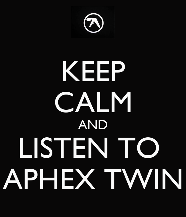 KEEP CALM AND LISTEN TO  APHEX TWIN