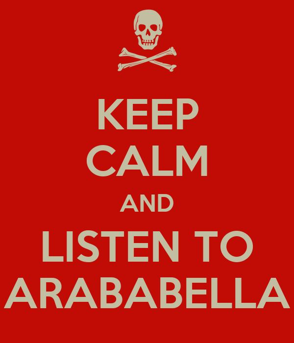 KEEP CALM AND LISTEN TO ARABABELLA