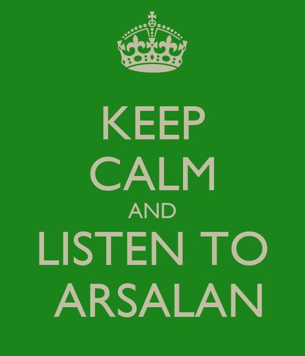 KEEP CALM AND LISTEN TO  ARSALAN