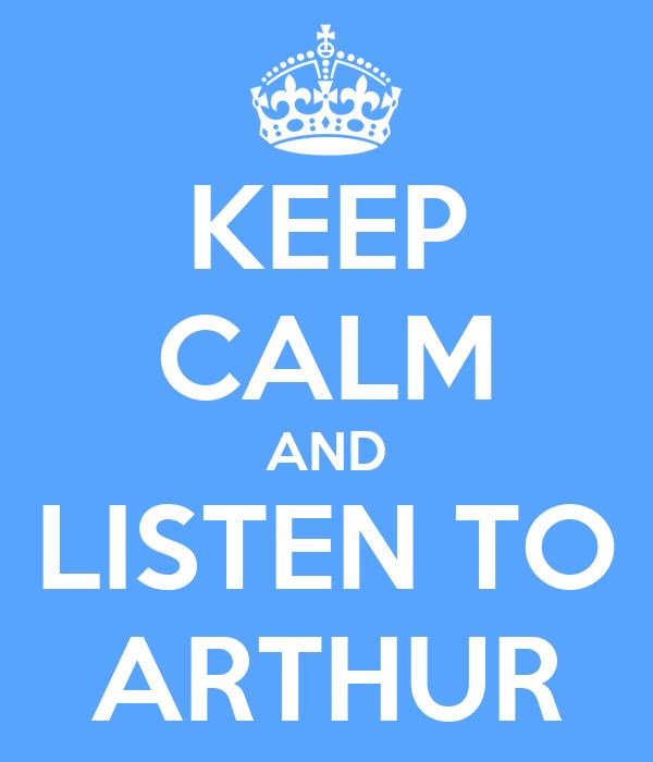 KEEP CALM AND LISTEN TO ARTHUR