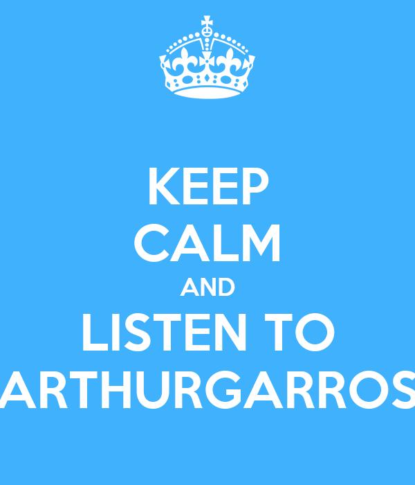 KEEP CALM AND LISTEN TO ARTHURGARROS