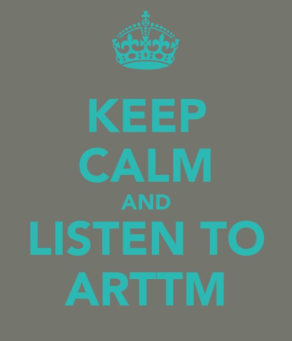 KEEP CALM AND LISTEN TO ARTTM