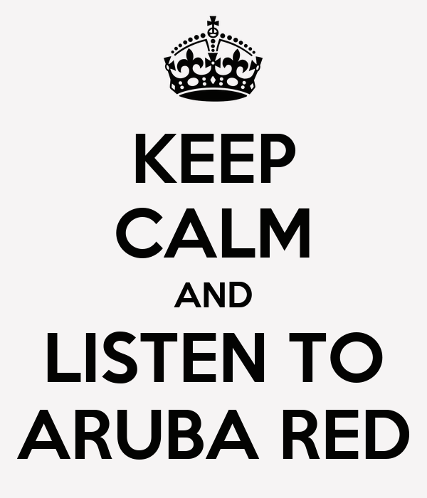 KEEP CALM AND LISTEN TO ARUBA RED