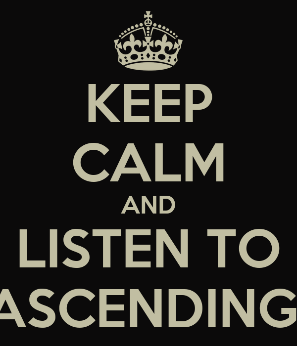 KEEP CALM AND LISTEN TO ASCENDING