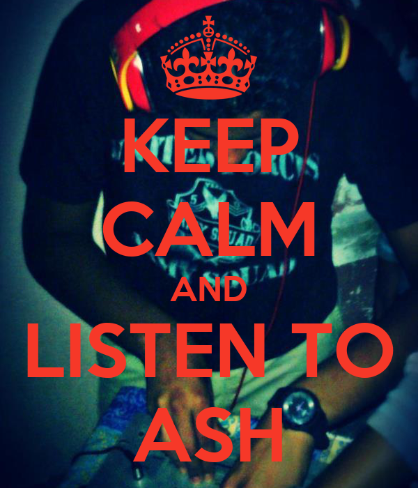 KEEP CALM AND LISTEN TO ASH