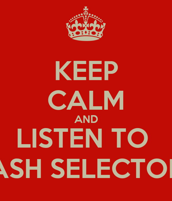 KEEP CALM AND LISTEN TO  ASH SELECTOR
