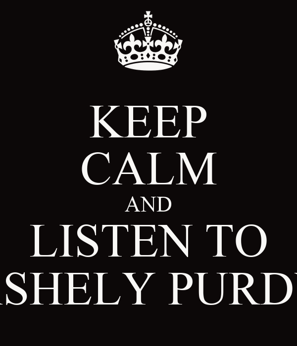 KEEP CALM AND LISTEN TO ASHELY PURDY